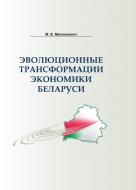 Эволюционные трансформации экономики Беларуси. Мясникович, М. В.