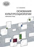 Основания культурсоциологии : избранные труды. Абушенко, В. Л.