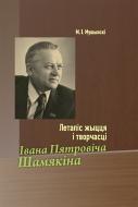 Летапіс жыцця і творчасці Івана Пятровіча Шамякіна. Мушынскі, М. І.