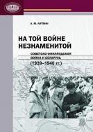 На той войне незнаменитой: советско-финляндская война и Беларусь (1939—1940 гг.)