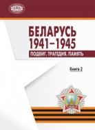 Беларусь. 1941–1945 : Подвиг. Трагедия. Память. В 2 кн. Кн. 2