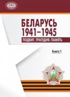Беларусь. 1941–1945 : Подвиг. Трагедия. Память. В 2 кн. Кн. 1