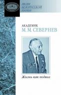 Академик М. М. Севернев: Жизнь как подвиг