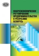 Макроэкономическое регулирование предпринимательства в Рес- публике Беларусь