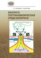 Эколого-тектонофизическая среда Беларуси. Гарецкий, Р. Г.